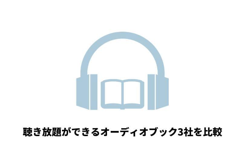 オーディオブック聴き放題できる3社を特徴から評判まで徹底比較