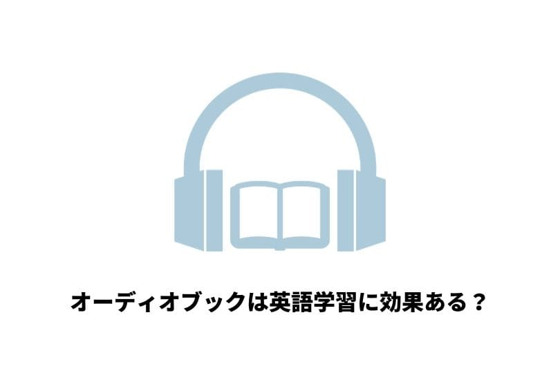 オーディオブックで英語学習は効果ある?おすすめの勉強法やサービスを紹介